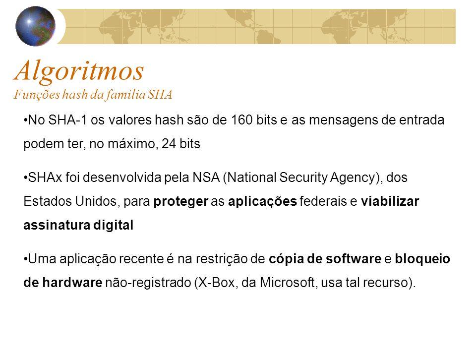 Algoritmos Funções hash da família SHA No SHA-1 os valores hash são de 160 bits e as mensagens de entrada podem ter, no máximo, 24 bits SHAx foi desenvolvida pela NSA (National Security Agency), dos Estados Unidos, para proteger as aplicações federais e viabilizar assinatura digital Uma aplicação recente é na restrição de cópia de software e bloqueio de hardware não-registrado (X-Box, da Microsoft, usa tal recurso).