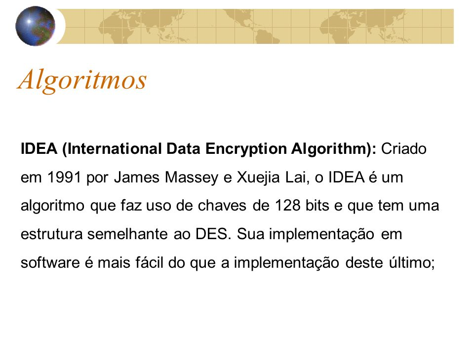 Algoritmos IDEA (International Data Encryption Algorithm): Criado em 1991 por James Massey e Xuejia Lai, o IDEA é um algoritmo que faz uso de chaves d
