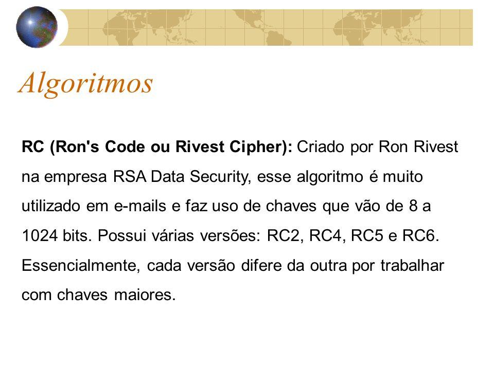 Algoritmos RC (Ron s Code ou Rivest Cipher): Criado por Ron Rivest na empresa RSA Data Security, esse algoritmo é muito utilizado em e-mails e faz uso de chaves que vão de 8 a 1024 bits.