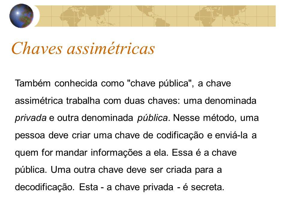 Chaves assimétricas Também conhecida como chave pública , a chave assimétrica trabalha com duas chaves: uma denominada privada e outra denominada pública.