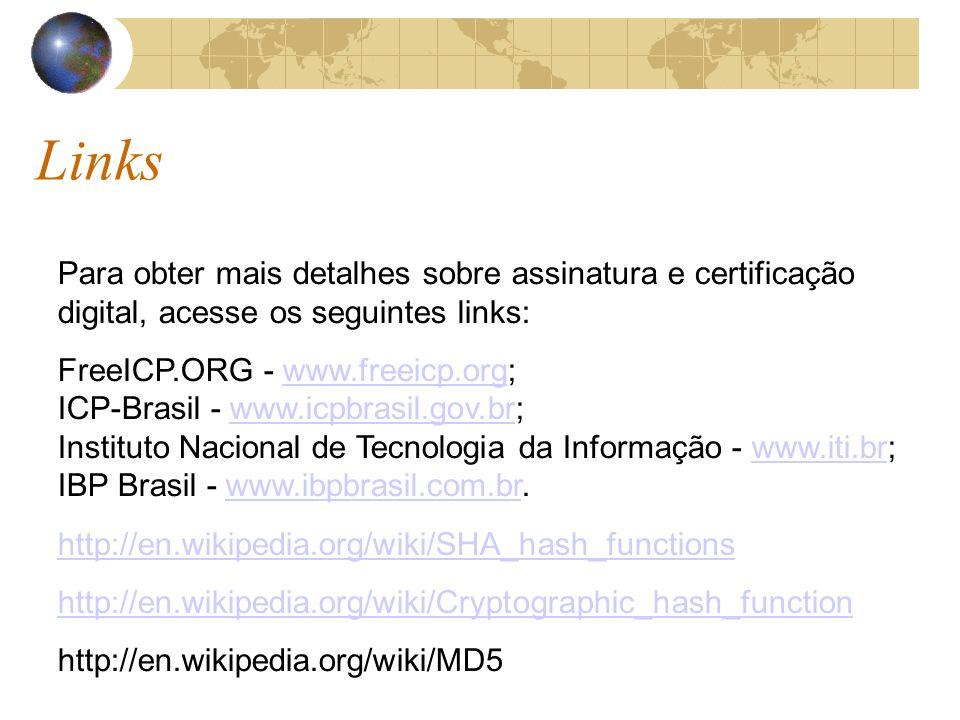 Links Para obter mais detalhes sobre assinatura e certificação digital, acesse os seguintes links: FreeICP.ORG - www.freeicp.org; ICP-Brasil - www.icpbrasil.gov.br; Instituto Nacional de Tecnologia da Informação - www.iti.br; IBP Brasil - www.ibpbrasil.com.br.www.freeicp.orgwww.icpbrasil.gov.brwww.iti.brwww.ibpbrasil.com.br http://en.wikipedia.org/wiki/SHA_hash_functions http://en.wikipedia.org/wiki/Cryptographic_hash_function http://en.wikipedia.org/wiki/MD5