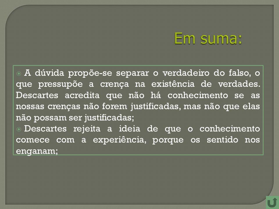 A dúvida propõe-se separar o verdadeiro do falso, o que pressupõe a crença na existência de verdades.