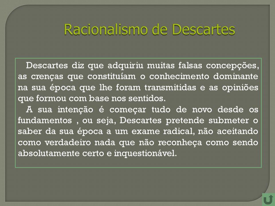 Descartes diz que adquiriu muitas falsas concepções, as crenças que constituíam o conhecimento dominante na sua época que lhe foram transmitidas e as opiniões que formou com base nos sentidos.