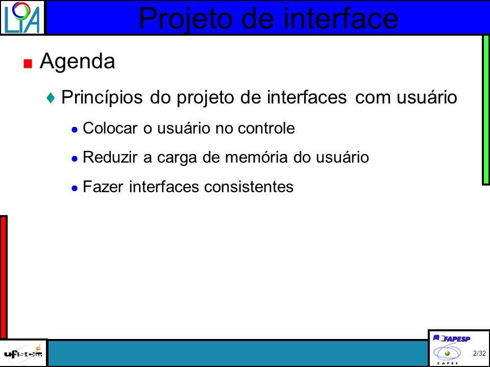 Projeto de interface 2/32 Agenda Princípios do projeto de interfaces com usuário Colocar o usuário no controle Reduzir a carga de memória do usuário Fazer interfaces consistentes