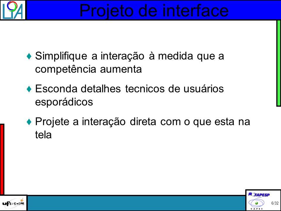 Projeto de interface 6/32 Simplifique a interação à medida que a competência aumenta Esconda detalhes tecnicos de usuários esporádicos Projete a interação direta com o que esta na tela