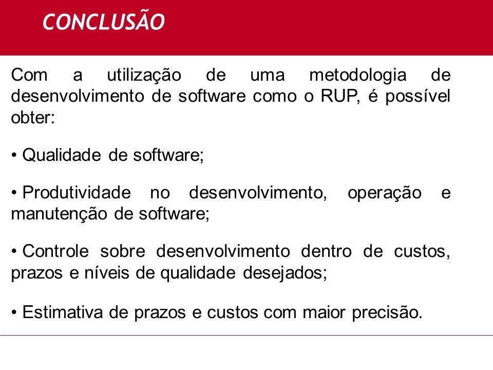CONCLUSÃO Com a utilização de uma metodologia de desenvolvimento de software como o RUP, é possível obter: Qualidade de software; Produtividade no des