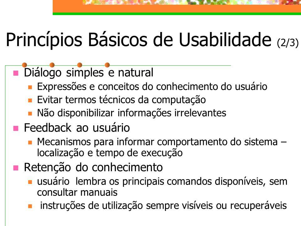 Princípios Básicos de Usabilidade (2/3) Diálogo simples e natural Expressões e conceitos do conhecimento do usuário Evitar termos técnicos da computaç