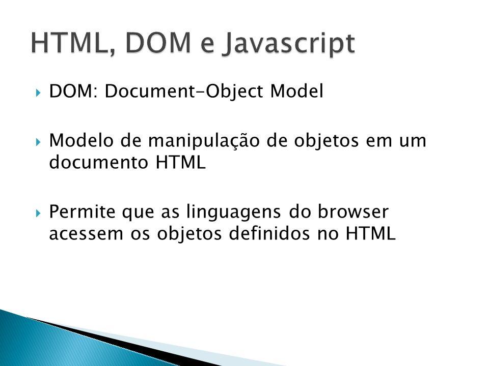 DOM: Document-Object Model Modelo de manipulação de objetos em um documento HTML Permite que as linguagens do browser acessem os objetos definidos no