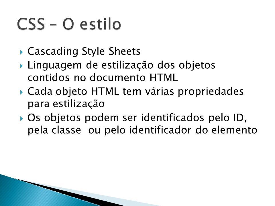 Cascading Style Sheets Linguagem de estilização dos objetos contidos no documento HTML Cada objeto HTML tem várias propriedades para estilização Os ob