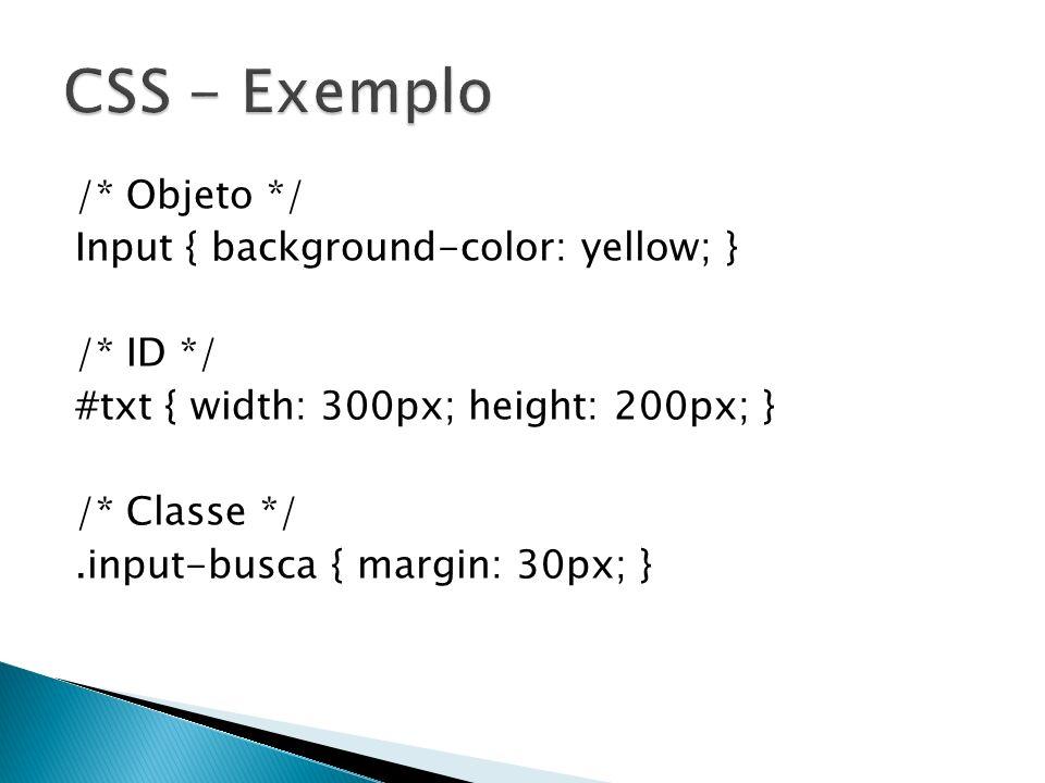 /* Objeto */ Input { background-color: yellow; } /* ID */ #txt { width: 300px; height: 200px; } /* Classe */.input-busca { margin: 30px; }