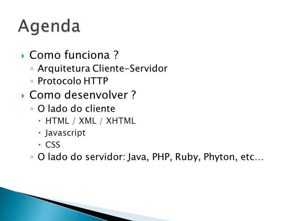 Como funciona ? Arquitetura Cliente-Servidor Protocolo HTTP Como desenvolver ? O lado do cliente HTML / XML / XHTML Javascript CSS O lado do servidor: