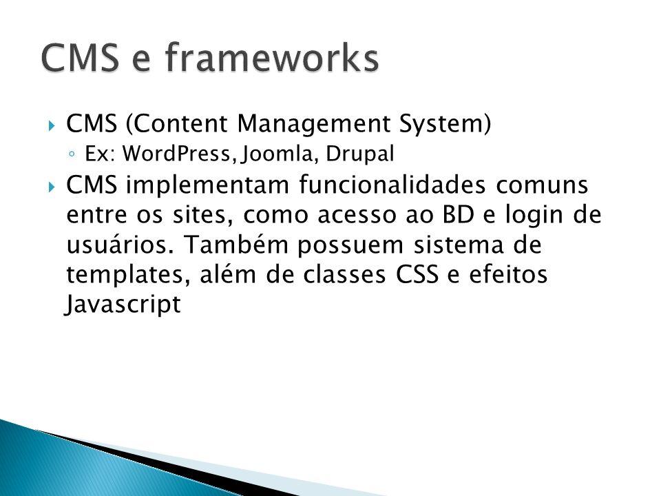 CMS (Content Management System) Ex: WordPress, Joomla, Drupal CMS implementam funcionalidades comuns entre os sites, como acesso ao BD e login de usuá