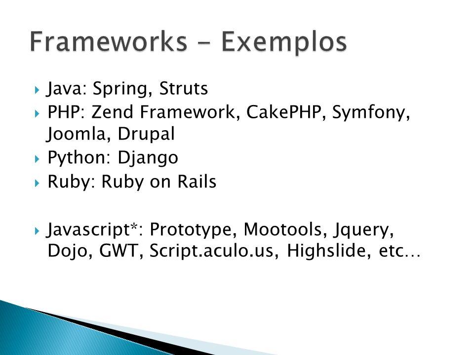 Java: Spring, Struts PHP: Zend Framework, CakePHP, Symfony, Joomla, Drupal Python: Django Ruby: Ruby on Rails Javascript*: Prototype, Mootools, Jquery