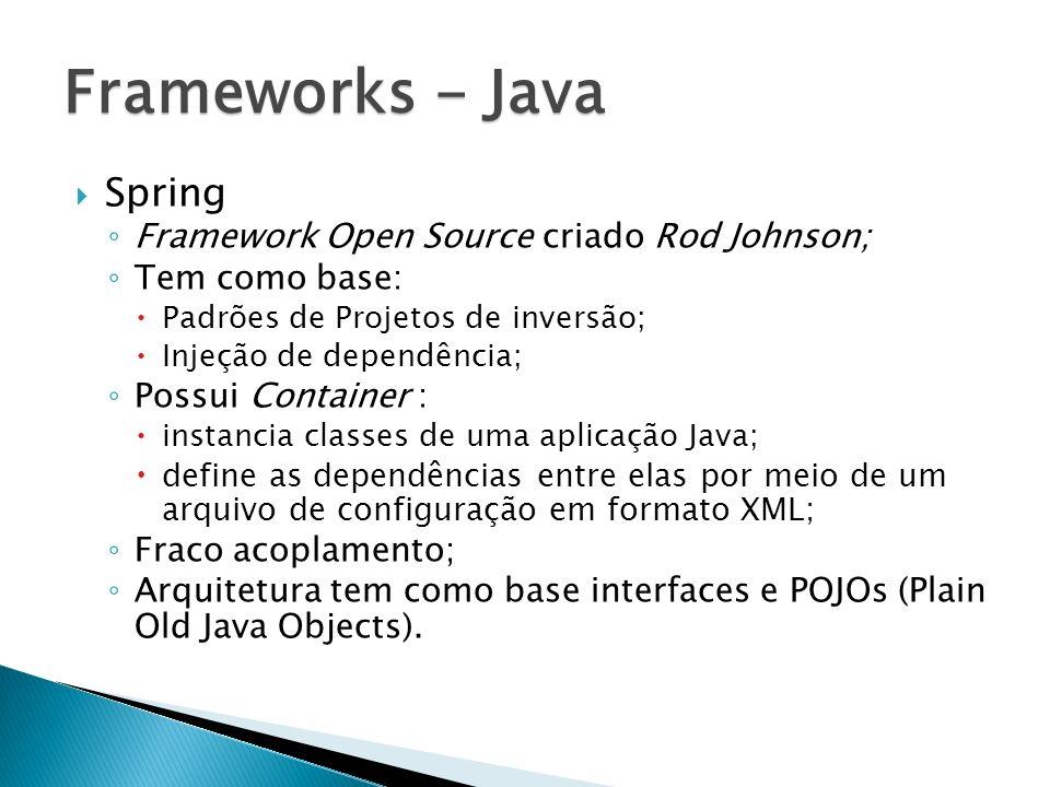 Spring Framework Open Source criado Rod Johnson; Tem como base: Padrões de Projetos de inversão; Injeção de dependência; Possui Container : instancia