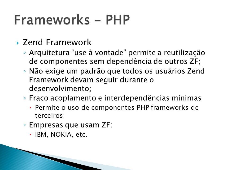 Zend Framework Arquitetura use à vontade permite a reutilização de componentes sem dependência de outros ZF; Não exige um padrão que todos os usuários