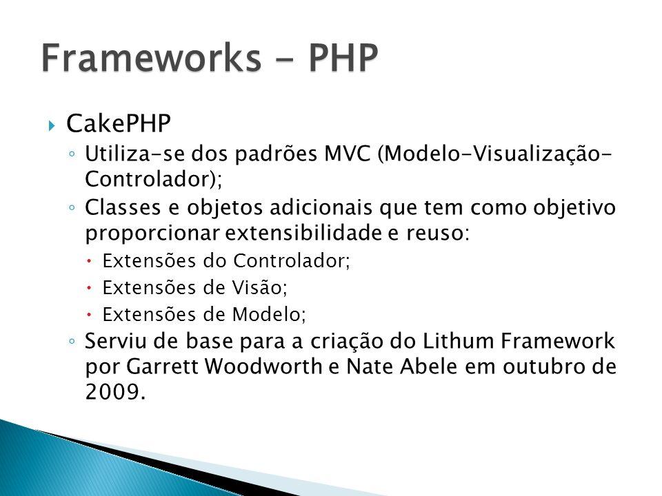 CakePHP Utiliza-se dos padrões MVC (Modelo-Visualização- Controlador); Classes e objetos adicionais que tem como objetivo proporcionar extensibilidade