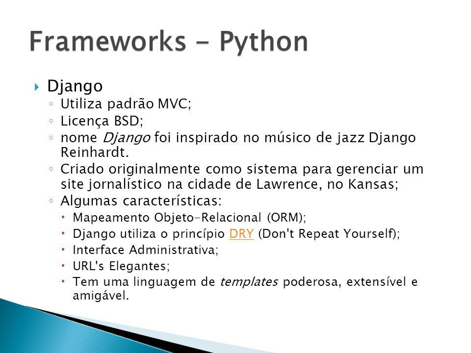 Django Utiliza padrão MVC; Licença BSD; nome Django foi inspirado no músico de jazz Django Reinhardt. Criado originalmente como sistema para gerenciar