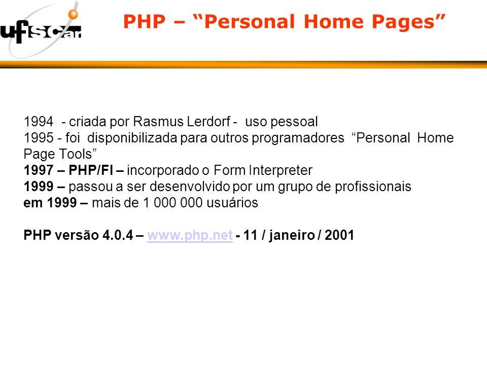 PHP – Personal Home Pages 1994 - criada por Rasmus Lerdorf - uso pessoal 1995 - foi disponibilizada para outros programadores Personal Home Page Tools 1997 – PHP/FI – incorporado o Form Interpreter 1999 – passou a ser desenvolvido por um grupo de profissionais em 1999 – mais de 1 000 000 usuários PHP versão 4.0.4 – www.php.net - 11 / janeiro / 2001www.php.net