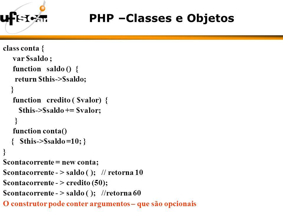 PHP –Classes e Objetos class conta { var $saldo ; function saldo () { return $this->$saldo; } function credito ( $valor) { $this->$saldo += $valor; } function conta() { $this->$saldo =10; } } $contacorrente = new conta; $contacorrente - > saldo ( ); // retorna 10 $contacorrente - > credito (50); $contacorrente - > saldo ( ); //retorna 60 O construtor pode conter argumentos – que são opcionais