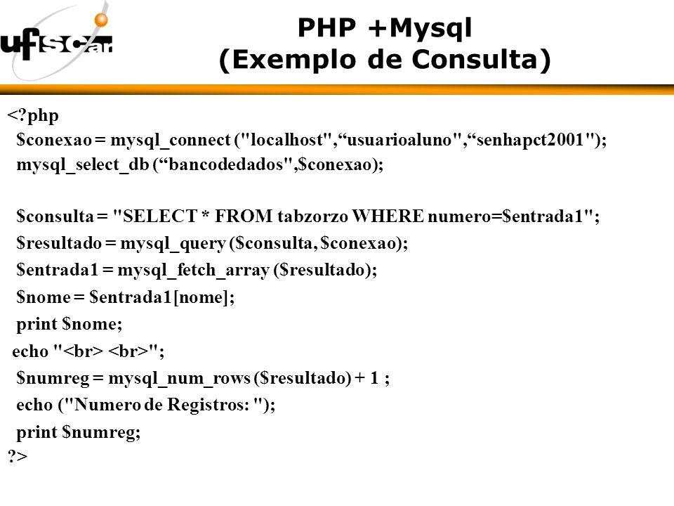 PHP +Mysql (Exemplo de Consulta) <?php $conexao = mysql_connect ( localhost ,usuarioaluno ,senhapct2001 ); mysql_select_db (bancodedados ,$conexao); $consulta = SELECT * FROM tabzorzo WHERE numero=$entrada1 ; $resultado = mysql_query ($consulta, $conexao); $entrada1 = mysql_fetch_array ($resultado); $nome = $entrada1[nome]; print $nome; echo ; $numreg = mysql_num_rows ($resultado) + 1 ; echo ( Numero de Registros: ); print $numreg; ?>