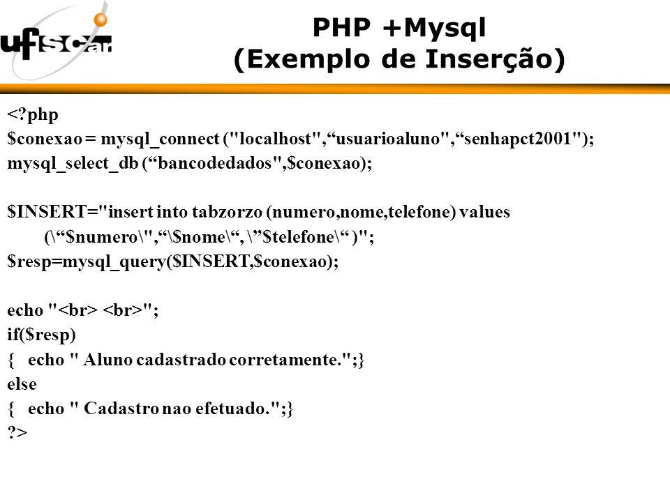 PHP +Mysql (Exemplo de Inserção) < php $conexao = mysql_connect ( localhost ,usuarioaluno ,senhapct2001 ); mysql_select_db (bancodedados ,$conexao); $INSERT= insert into tabzorzo (numero,nome,telefone) values (\$numero\ ,\$nome\, \$telefone\ ) ; $resp=mysql_query($INSERT,$conexao); echo ; if($resp) { echo Aluno cadastrado corretamente. ;} else { echo Cadastro nao efetuado. ;} >