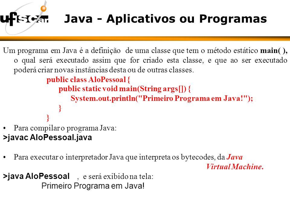 Java - Aplicativos ou Programas Um programa em Java é a definição de uma classe que tem o método estático main( ), o qual será executado assim que for criado esta classe, e que ao ser executado poderá criar novas instâncias desta ou de outras classes.