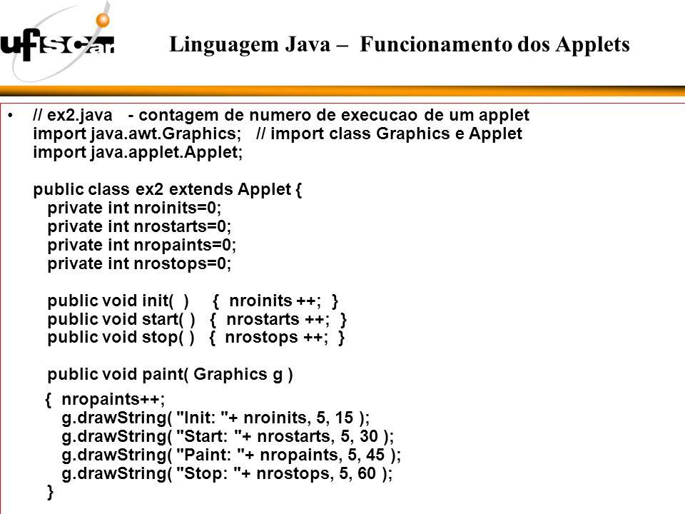 // ex2.java - contagem de numero de execucao de um applet import java.awt.Graphics; // import class Graphics e Applet import java.applet.Applet; public class ex2 extends Applet { private int nroinits=0; private int nrostarts=0; private int nropaints=0; private int nrostops=0; public void init( ) { nroinits ++; } public void start( ) { nrostarts ++; } public void stop( ) { nrostops ++; } public void paint( Graphics g ) { nropaints++; g.drawString( Init: + nroinits, 5, 15 ); g.drawString( Start: + nrostarts, 5, 30 ); g.drawString( Paint: + nropaints, 5, 45 ); g.drawString( Stop: + nrostops, 5, 60 ); } Linguagem Java – Funcionamento dos Applets