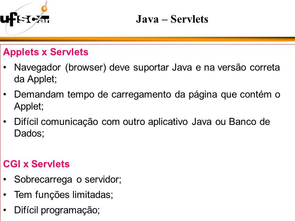 Applets x Servlets Navegador (browser) deve suportar Java e na versão correta da Applet; Demandam tempo de carregamento da página que contém o Applet; Difícil comunicação com outro aplicativo Java ou Banco de Dados; CGI x Servlets Sobrecarrega o servidor; Tem funções limitadas; Difícil programação; Java – Servlets