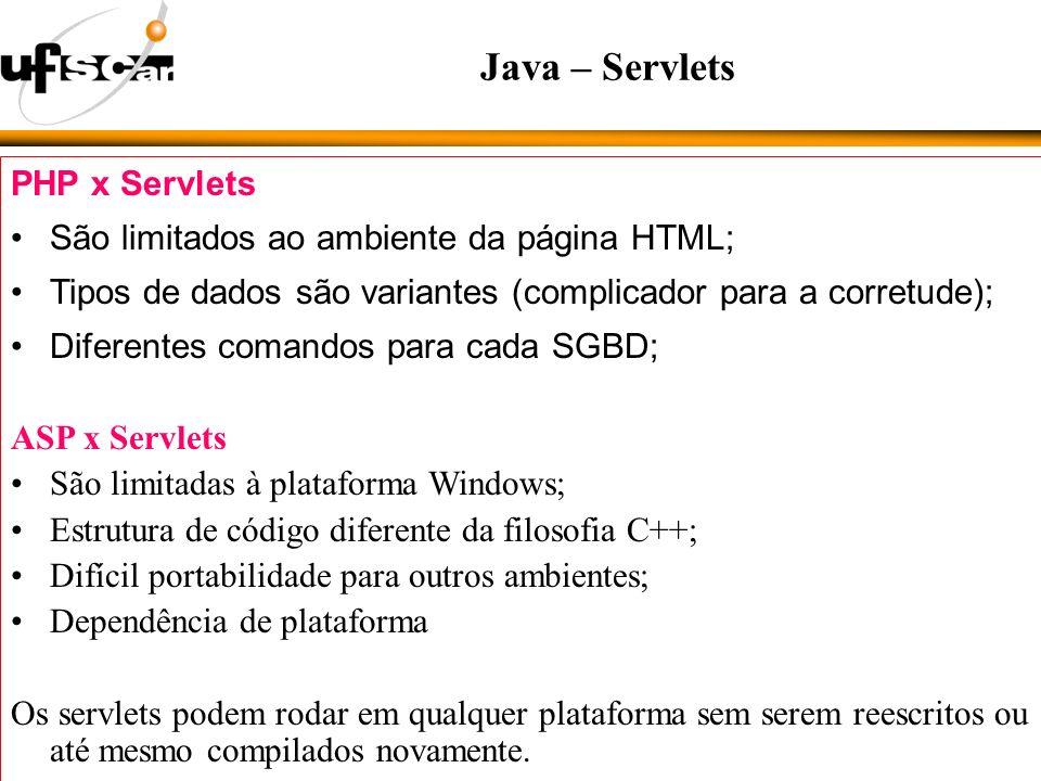 PHP x Servlets São limitados ao ambiente da página HTML; Tipos de dados são variantes (complicador para a corretude); Diferentes comandos para cada SGBD; ASP x Servlets São limitadas à plataforma Windows; Estrutura de código diferente da filosofia C++; Difícil portabilidade para outros ambientes; Dependência de plataforma Os servlets podem rodar em qualquer plataforma sem serem reescritos ou até mesmo compilados novamente.