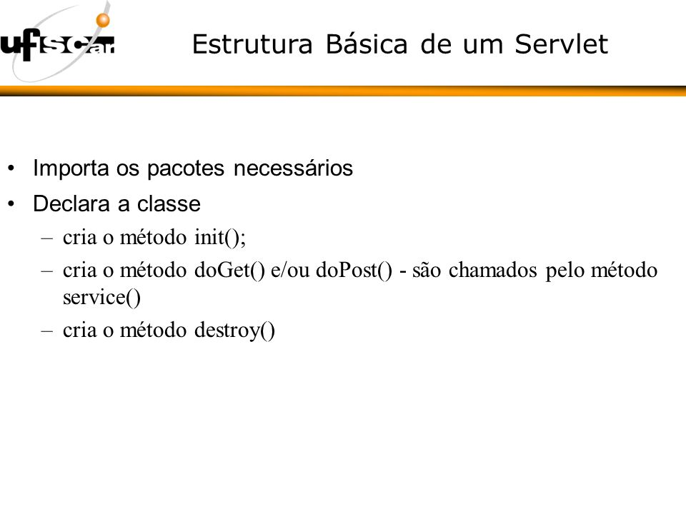 Estrutura Básica de um Servlet Importa os pacotes necessários Declara a classe –cria o método init(); –cria o método doGet() e/ou doPost() - são chamados pelo método service() –cria o método destroy()