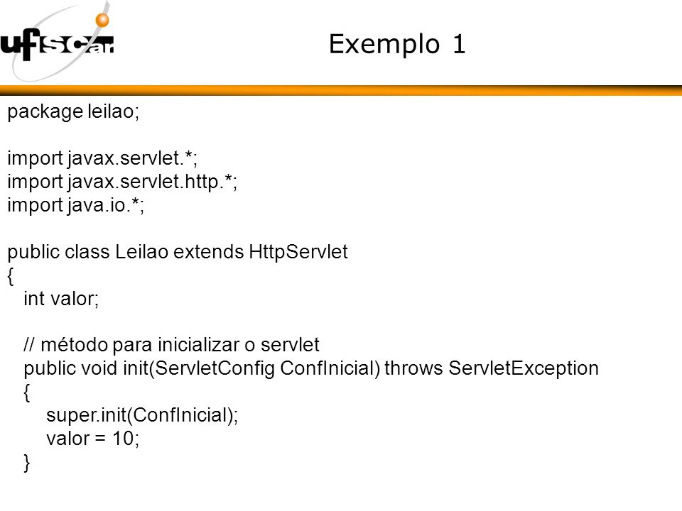 Exemplo 1 package leilao; import javax.servlet.*; import javax.servlet.http.*; import java.io.*; public class Leilao extends HttpServlet { int valor; // método para inicializar o servlet public void init(ServletConfig ConfInicial) throws ServletException { super.init(ConfInicial); valor = 10; }