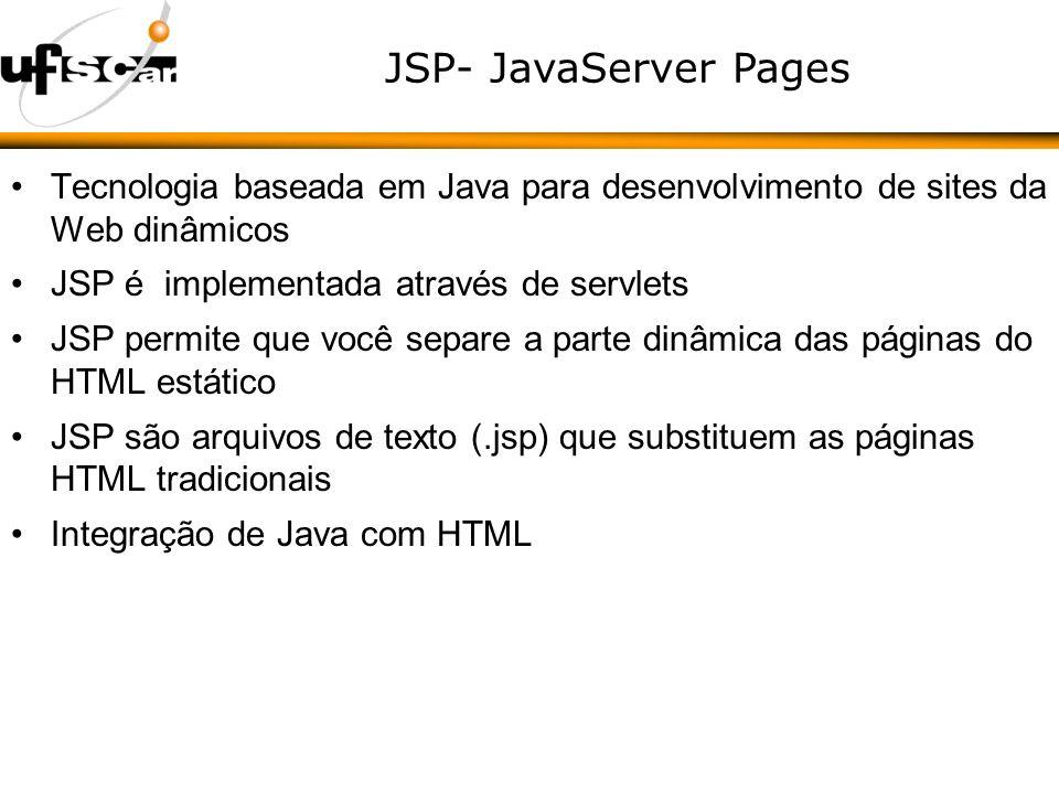 JSP- JavaServer Pages Tecnologia baseada em Java para desenvolvimento de sites da Web dinâmicos JSP é implementada através de servlets JSP permite que você separe a parte dinâmica das páginas do HTML estático JSP são arquivos de texto (.jsp) que substituem as páginas HTML tradicionais Integração de Java com HTML