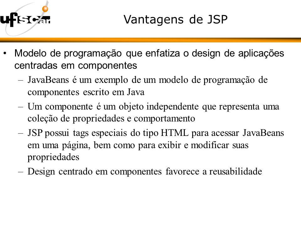 Vantagens de JSP Modelo de programação que enfatiza o design de aplicações centradas em componentes –JavaBeans é um exemplo de um modelo de programação de componentes escrito em Java –Um componente é um objeto independente que representa uma coleção de propriedades e comportamento –JSP possui tags especiais do tipo HTML para acessar JavaBeans em uma página, bem como para exibir e modificar suas propriedades –Design centrado em componentes favorece a reusabilidade