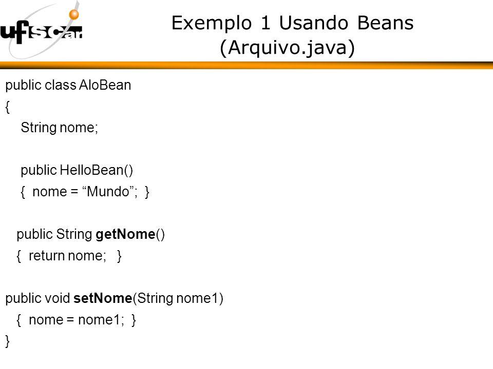 Exemplo 1 Usando Beans (Arquivo.java) public class AloBean { String nome; public HelloBean() { nome = Mundo; } public String getNome() { return nome; } public void setNome(String nome1) { nome = nome1; } }