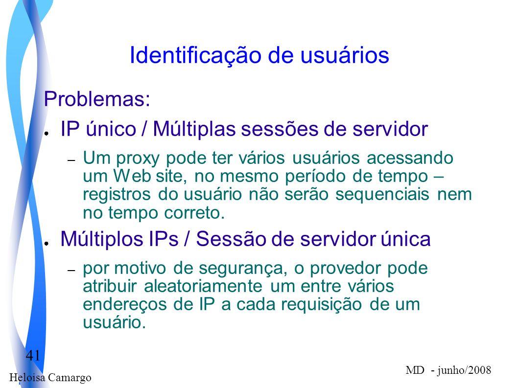 Heloisa Camargo 41 MD - junho/2008 Identificação de usuários Problemas: IP único / Múltiplas sessões de servidor – Um proxy pode ter vários usuários a