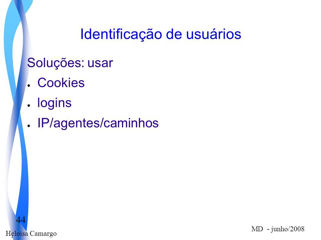 Heloisa Camargo 44 MD - junho/2008 Identificação de usuários Soluções: usar Cookies logins IP/agentes/caminhos