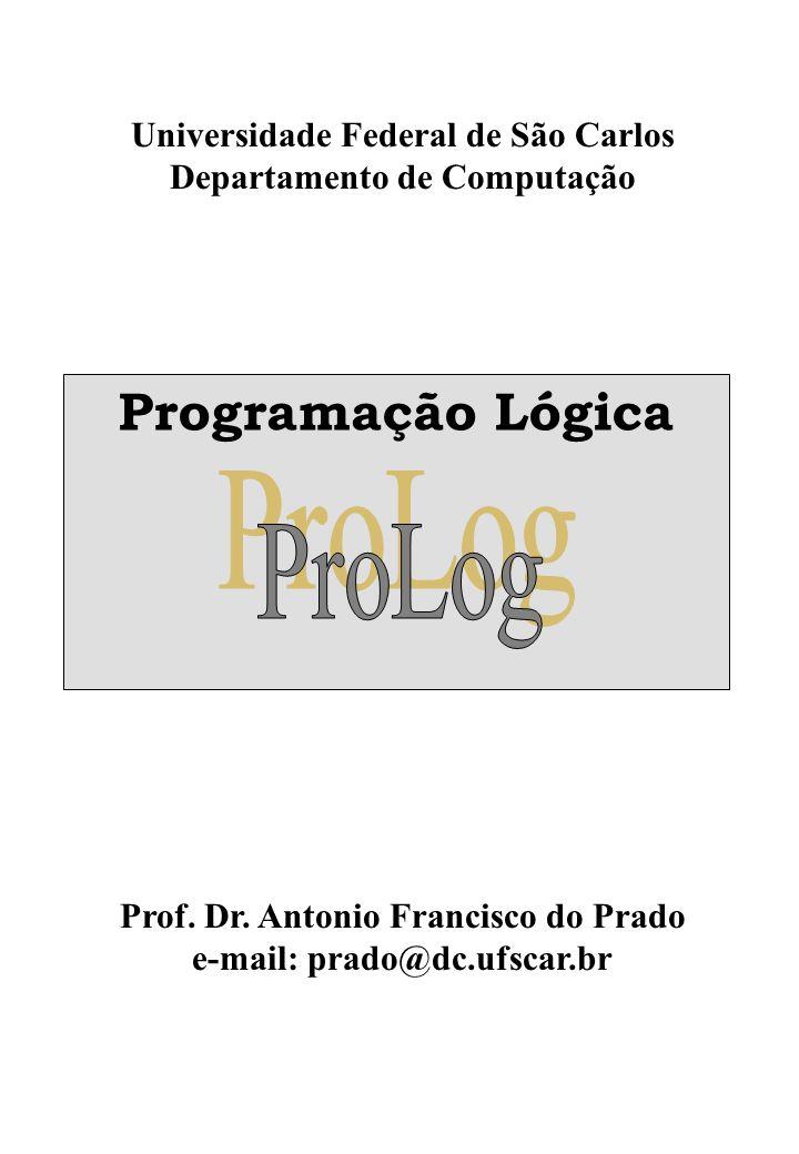 Universidade Federal de São Carlos Departamento de Computação Programação Lógica Prof. Dr. Antonio Francisco do Prado e-mail: prado@dc.ufscar.br