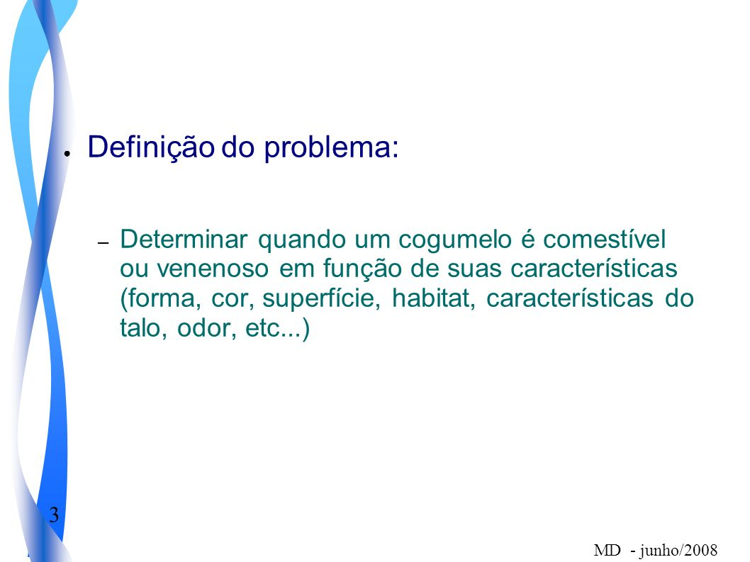 3 MD - junho/2008 Definição do problema: – Determinar quando um cogumelo é comestível ou venenoso em função de suas características (forma, cor, super