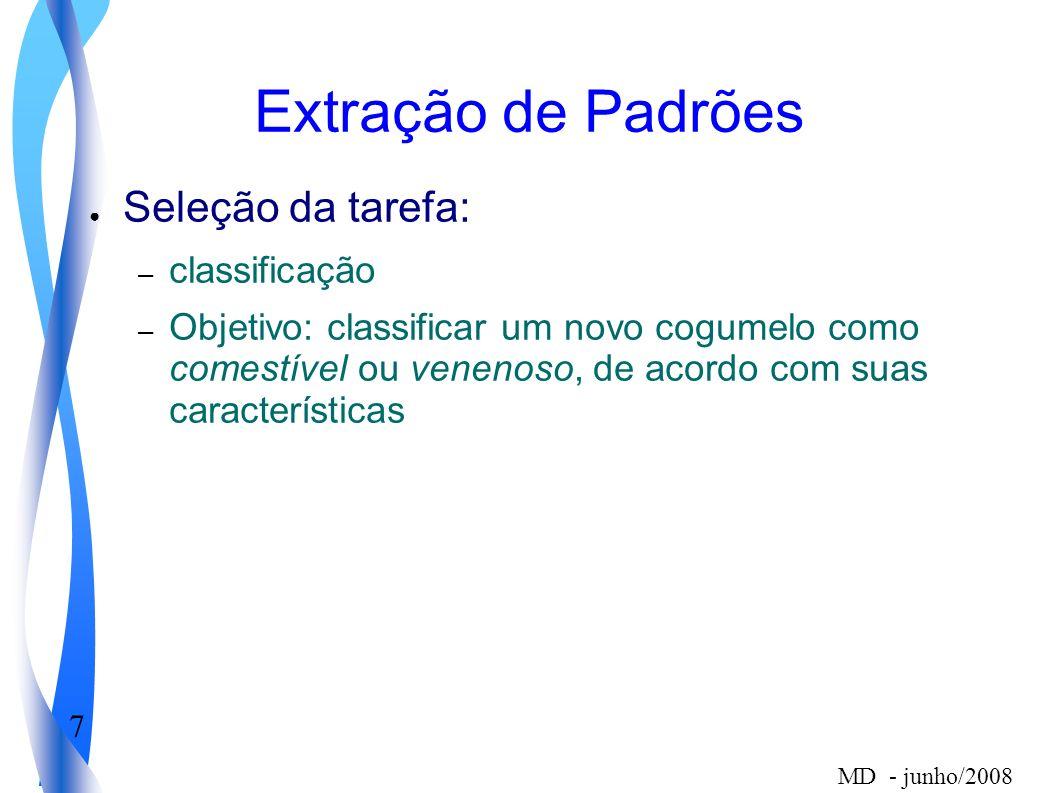 7 MD - junho/2008 Extração de Padrões Seleção da tarefa: – classificação – Objetivo: classificar um novo cogumelo como comestível ou venenoso, de acor