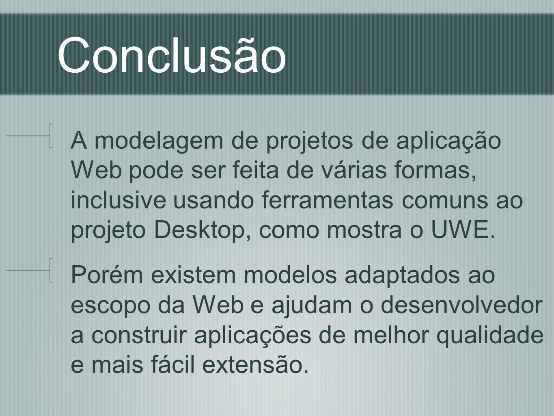 Conclusão A modelagem de projetos de aplicação Web pode ser feita de várias formas, inclusive usando ferramentas comuns ao projeto Desktop, como mostra o UWE.