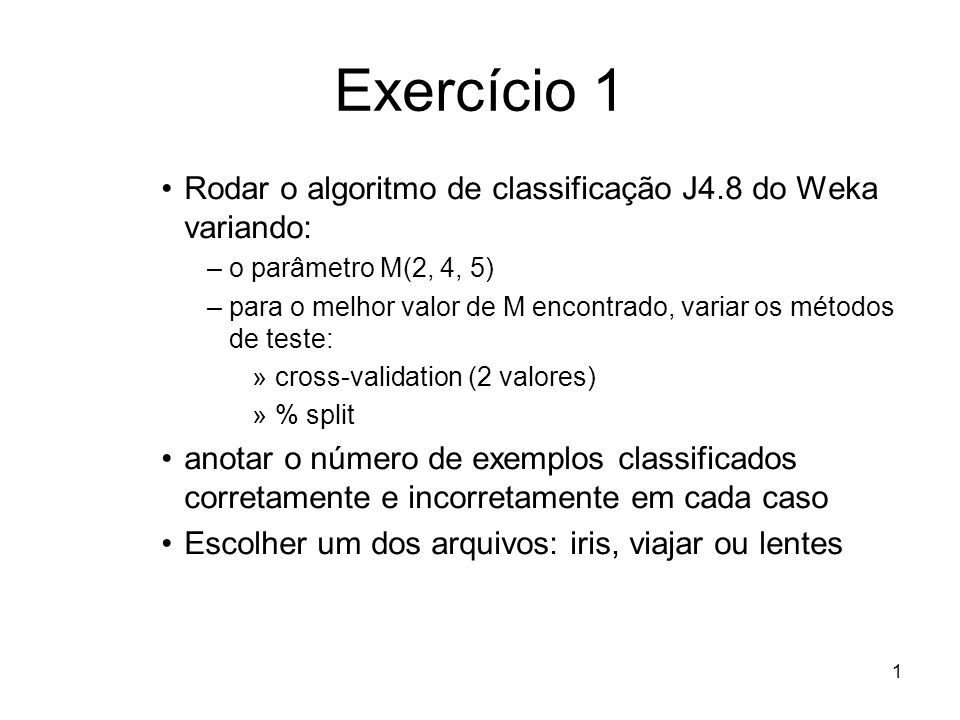 1 Exercício 1 Rodar o algoritmo de classificação J4.8 do Weka variando: –o parâmetro M(2, 4, 5) –para o melhor valor de M encontrado, variar os métodos de teste: »cross-validation (2 valores) »% split anotar o número de exemplos classificados corretamente e incorretamente em cada caso Escolher um dos arquivos: iris, viajar ou lentes