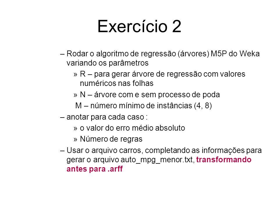 Exercício 2 –Rodar o algoritmo de regressão (árvores) M5P do Weka variando os parâmetros »R – para gerar árvore de regressão com valores numéricos nas folhas »N – árvore com e sem processo de poda M – número mínimo de instâncias (4, 8) –anotar para cada caso : »o valor do erro médio absoluto »Número de regras –Usar o arquivo carros, completando as informações para gerar o arquivo auto_mpg_menor.txt, transformando antes para.arff
