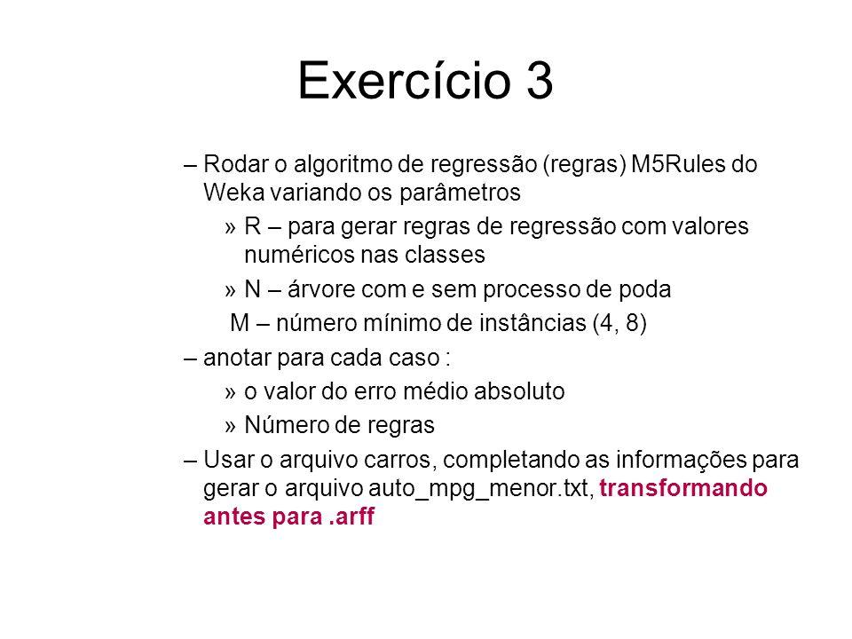 Exercício 3 –Rodar o algoritmo de regressão (regras) M5Rules do Weka variando os parâmetros »R – para gerar regras de regressão com valores numéricos nas classes »N – árvore com e sem processo de poda M – número mínimo de instâncias (4, 8) –anotar para cada caso : »o valor do erro médio absoluto »Número de regras –Usar o arquivo carros, completando as informações para gerar o arquivo auto_mpg_menor.txt, transformando antes para.arff