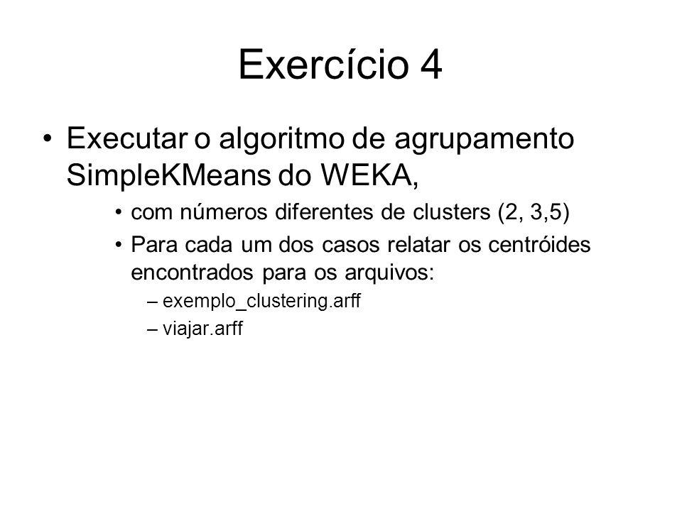Exercício 4 Executar o algoritmo de agrupamento SimpleKMeans do WEKA, com números diferentes de clusters (2, 3,5) Para cada um dos casos relatar os centróides encontrados para os arquivos: –exemplo_clustering.arff –viajar.arff