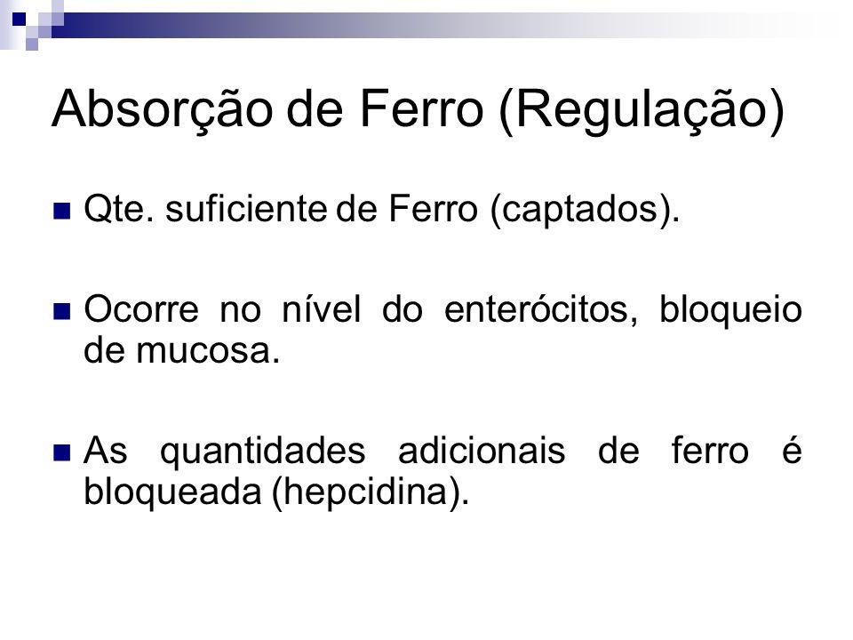 Absorção de Ferro (Regulação) Qte. suficiente de Ferro (captados). Ocorre no nível do enterócitos, bloqueio de mucosa. As quantidades adicionais de fe