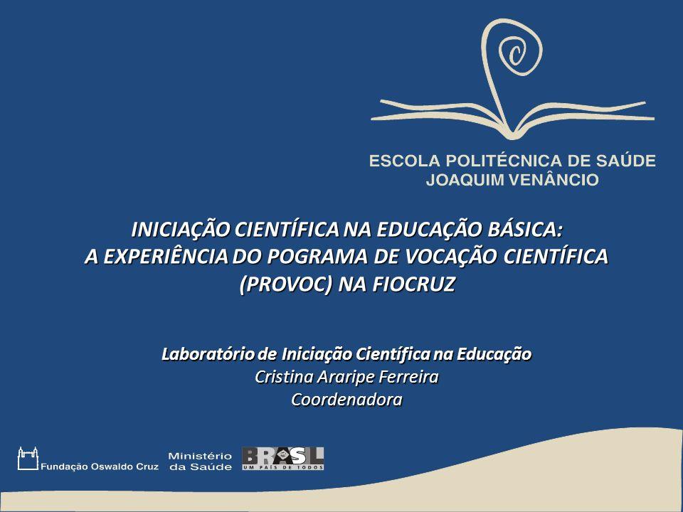 INICIAÇÃO CIENTÍFICA NA EDUCAÇÃO BÁSICA: A EXPERIÊNCIA DO POGRAMA DE VOCAÇÃO CIENTÍFICA (PROVOC) NA FIOCRUZ Laboratório de Iniciação Científica na Edu