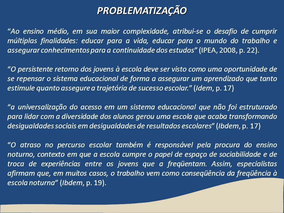 PROBLEMATIZAÇÃO Ao ensino médio, em sua maior complexidade, atribui-se o desafio de cumprir múltiplas finalidades: educar para a vida, educar para o m