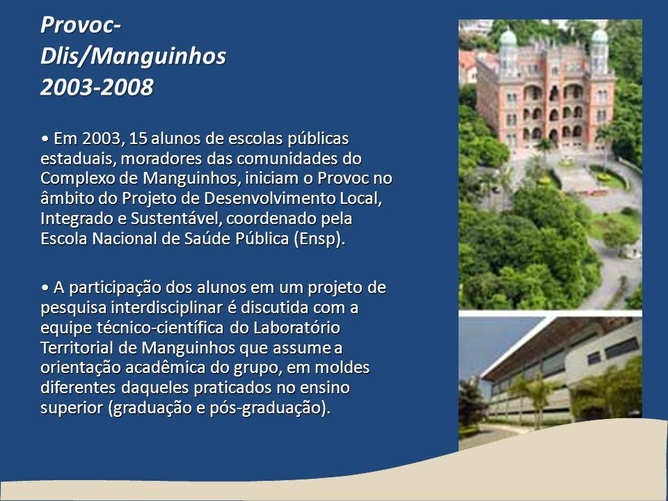 Provoc- Dlis/Manguinhos 2003-2008 Em 2003, 15 alunos de escolas públicas estaduais, moradores das comunidades do Complexo de Manguinhos, iniciam o Pro