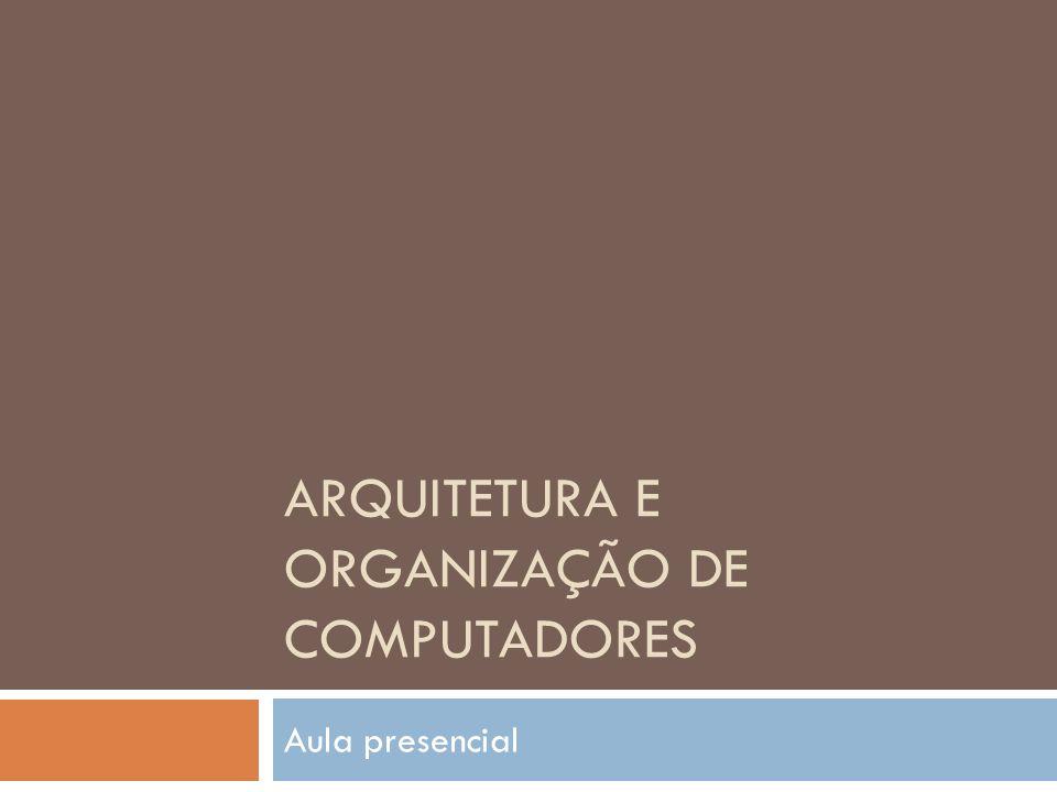 ARQUITETURA E ORGANIZAÇÃO DE COMPUTADORES Aula presencial