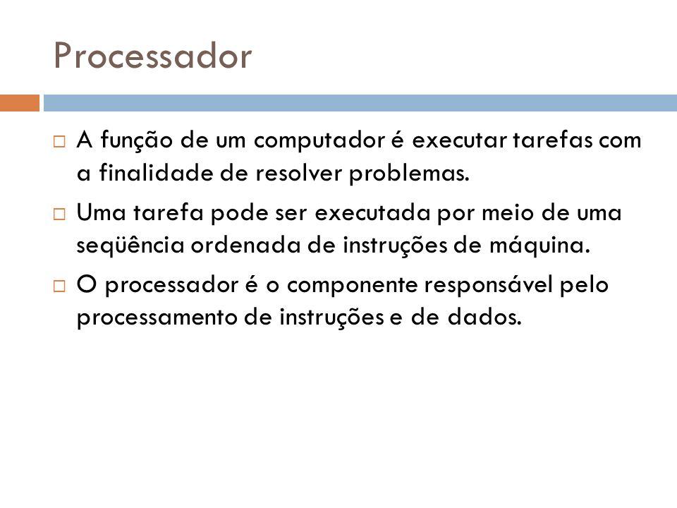 Processador A função de um computador é executar tarefas com a finalidade de resolver problemas. Uma tarefa pode ser executada por meio de uma seqüênc